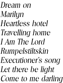 Dream on Marilyn Heartless hotel Travelling home I Am The Lord Rumpelstiltskin Executioner's song Let there be light Come to me darling